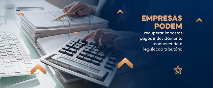 Empresas podem recuperar impostos pagos indevidamente conhecendo a legislação tributária