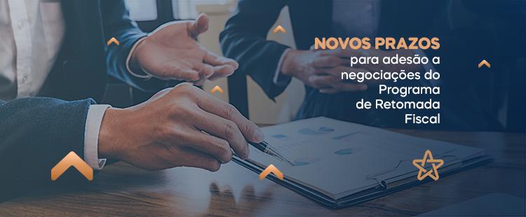 Novos prazos para adesão a negociações do Programa de Retomada Fiscal
