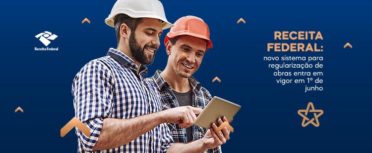 Receita Federal: novo sistema para regularização de obras entra em vigor em 1° de junho